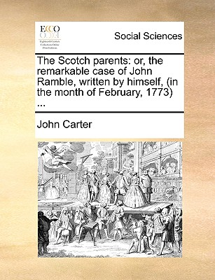 The Scotch Parents: Or, the Remarkable Case of John Ramble, Written by Himself, (in the Month of February, 1773) ... by Dr. John Carter