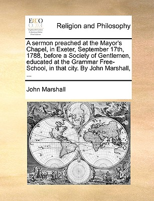 A Sermon Preached at the Mayor's Chapel, in Exeter, September 17th, 1788, Before a Society of Gentlemen, Educated at the Grammar Free-School, in That City. by John Marshall, ... by John Marshall