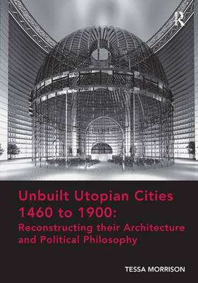 Unbuilt Utopian Cities 1460 to 1900: Reconstructing their Architecture and Political Philosophy book