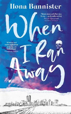 When I Ran Away: An unforgettable debut about love pushed to its outer limits by Ilona Bannister