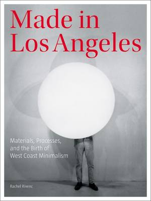 Made in Los Angeles - Materials, Processes, and the Birth of West Coast Minimalism by Rachel Rivenc