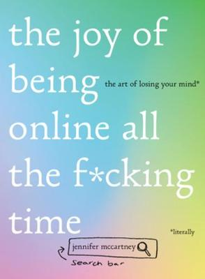 The Joy of Being Online All the F*cking Time: The Art of Losing Your Mind (Literally) by Jennifer McCartney