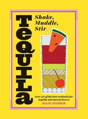 Tequila: Shake, Muddle, Stir: Over 40 of the Best Cocktails for Tequila and Mezcal Lovers by Dan Jones