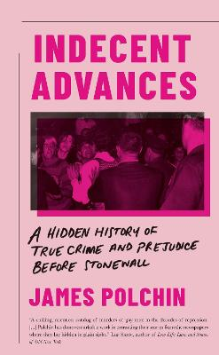 Indecent Advances: A Hidden History of True Crime and Prejudice Before Stonewall by James Polchin