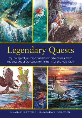 Legendary Quests: Mythological journeys and heroic adventures, from the voyages of Odysseus to the hunt for the Holy Grail by Philip Steele