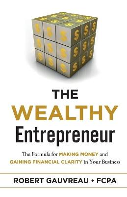The Wealthy Entrepreneur: The Formula for Making Money and Gaining Financial Clarity in Your Business by Robert Gauvreau FCPA