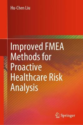 Improved FMEA Methods for Proactive Healthcare Risk Analysis by Hu-Chen Liu