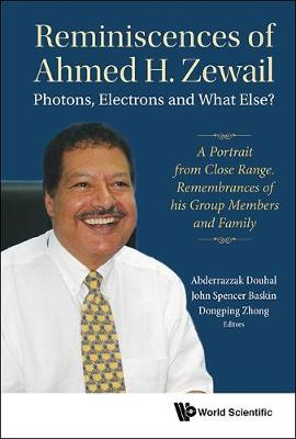 Reminiscences Of Ahmed H.zewail: Photons, Electrons And What Else? - A Portrait From Close Range. Remembrances Of His Group Members And Family by Abderrazzak Douhal