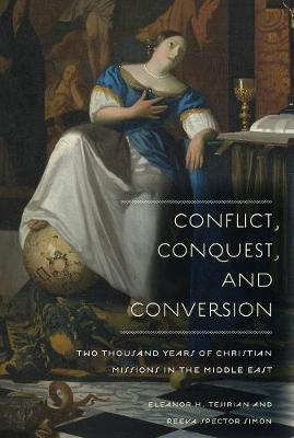 Conflict, Conquest, and Conversion: Two Thousand Years of Christian Missions in the Middle East by Eleanor H. Tejirian