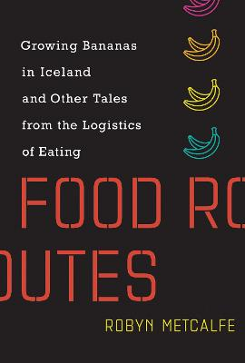 Food Routes: Growing Bananas in Iceland and Other Tales from the Logistics of Eating by Robyn Metcalfe
