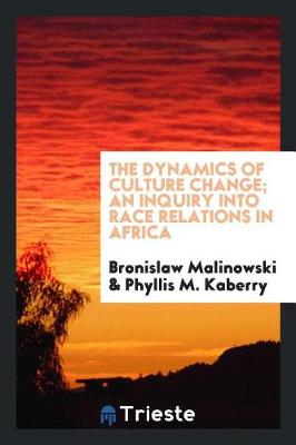 Dynamics of Culture Change; An Inquiry Into Race Relations in Africa by Phyllis M. Kaberry