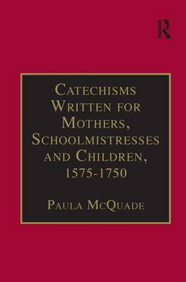 Catechisms Written for Mothers, Schoolmistresses and Children, 1575-1750  Part 3, Volume 2 by Paula McQuade
