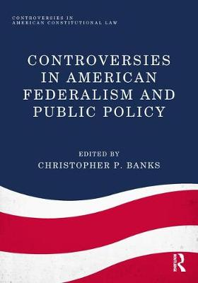 Controversies in American Federalism and Public Policy by Christopher P. Banks