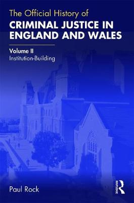 The Official History of Criminal Justice in England and Wales: Volume II: Institution-Building by Paul Rock