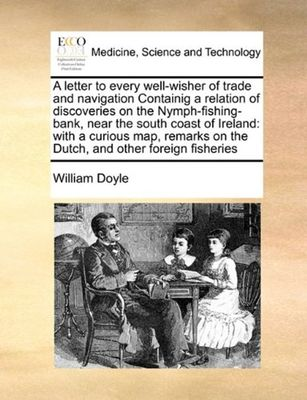 A Letter to Every Well-Wisher of Trade and Navigation Containig a Relation of Discoveries on the Nymph-Fishing-Bank, Near the South Coast of Ireland: With a Curious Map, Remarks on the Dutch, and Other Foreign Fisheries by William Doyle