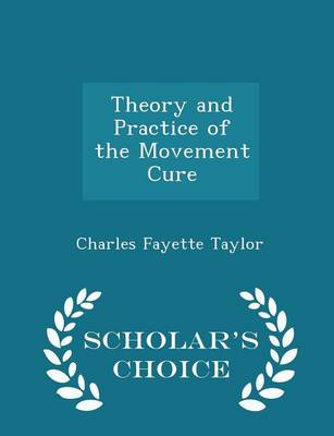 Theory and Practice of the Movement Cure - Scholar's Choice Edition by Charles Fayette Taylor