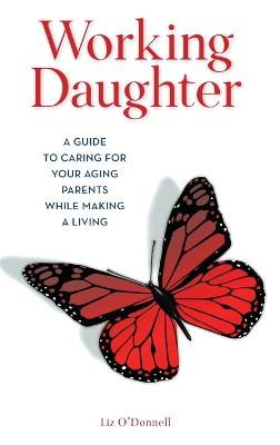 Working Daughter: A Guide to Caring for Your Aging Parents While Making a Living book