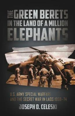 The Green Berets in the Land of a Million Elephants: U.S. Army Special Warfare and the Secret War in Laos 1959-74 by Joseph Celeski