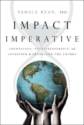 Impact Imperative: Innovation, Entrepreneurship, and Investing to Transform the Future by Pamela Ryan Phd