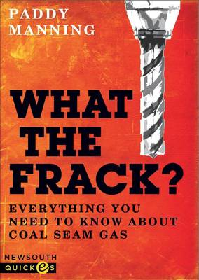 What the Frack? Everything You Need to Know about Coal Seam Gas by Paddy Manning