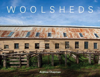 Woolsheds: A Visual Journey of the Australian Woolshed by Andrew Chapman