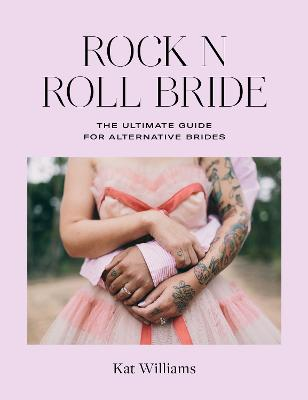 Rock n Roll Bride: The Ultimate Guide for Alternative Brides by Kat Williams