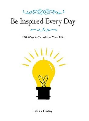 Be Inspired Every Day: 170 Ways to Transform Your Life by Patrick Lindsay