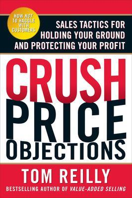 Crush Price Objections: Sales Tactics for Holding Your Ground and Protecting Your Profit by Tom Reilly
