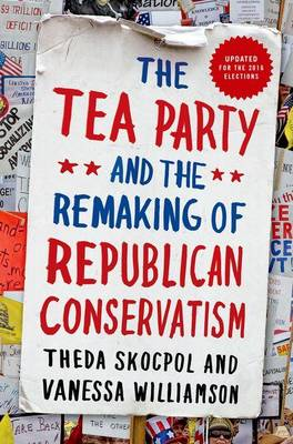 Tea Party and the Remaking of Republican Conservatism by Theda Skocpol