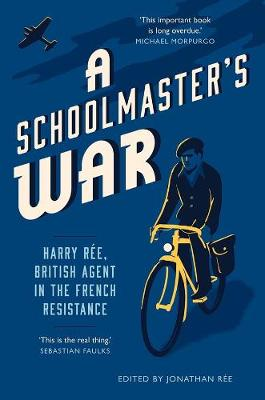 A Schoolmaster's War: Harry Ree - A British Agent in the French Resistance by Jonathan Ree