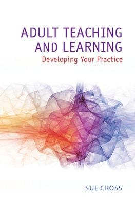 Adult Teaching and Learning: Developing Your Practice by Sue Cross