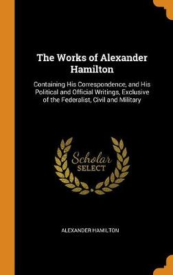 The Works of Alexander Hamilton: Containing His Correspondence, and His Political and Official Writings, Exclusive of the Federalist, Civil and Military by Alexander Hamilton