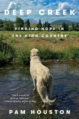 Deep Creek: Finding Hope in the High Country by Pam Houston