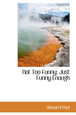 Not Too Funny: Just Funny Enough by Howard Paul