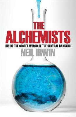 Alchemists: Inside the secret world of central bankers by Neil Irwin