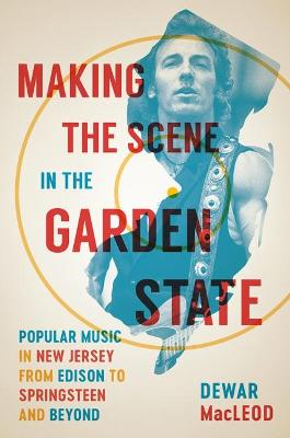 Making the Scene in the Garden State: Popular Music in New Jersey from Edison to Springsteen and Beyond by Dewar MacLeod