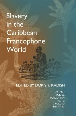 Slavery in the Caribbean Francophone World: Distant Voices, Forgotten Acts, Forged Identities by Doris Y. Kadish