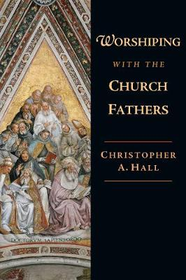 Worshiping with the Church Fathers by Christopher A Hall
