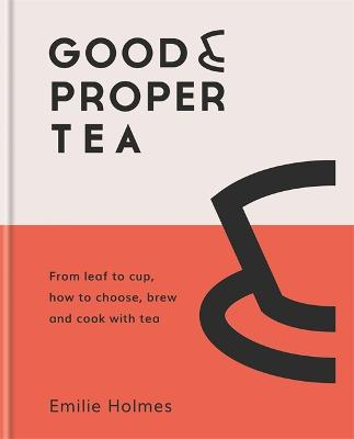 Good & Proper Tea: From leaf to cup, how to choose, brew and cook with tea by Emilie Holmes