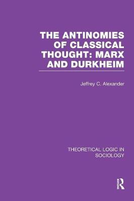 The Antinomies of Classical Thought: Marx and Durkheim (Theoretical Logic in Sociology) by Jeffrey C. Alexander