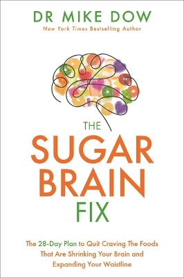 The Sugar Brain Fix: The 28-Day Plan to Quit Craving the Foods That Are Shrinking Your Brain and Expanding Your Waistline by Mike Dr Dow