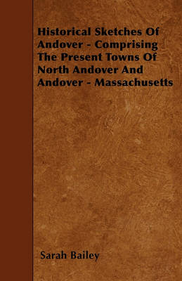 Historical Sketches Of Andover - Comprising The Present Towns Of North Andover And Andover - Massachusetts by Sarah Bailey