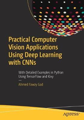 Practical Computer Vision Applications Using Deep Learning with CNNs: With Detailed Examples in Python Using TensorFlow and Kivy book