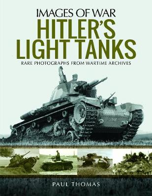 Hitler's Light Tanks: Rare Photographs from Wartime Archives by Paul Thomas