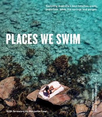 Places We Swim: Exploring Australia's Best Beaches, Pools, Waterfalls, Lakes, Hot Springs and Gorges by Dillon Seitchik-Reardon