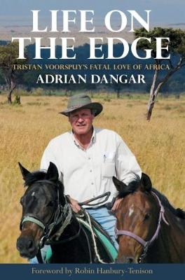 Life on the Edge: Tristan Voorspuy's Fatal Love of Africa by Adrian Dangar
