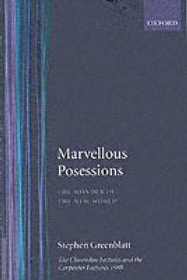 Marvelous Possessions: The Wonder of the New World. The Clarendon Lectures and the Carpenter Lectures 1988 by Stephen J. Greenblatt