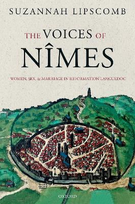 The Voices of Nimes: Women, Sex, and Marriage in Reformation Languedoc by Suzannah Lipscomb