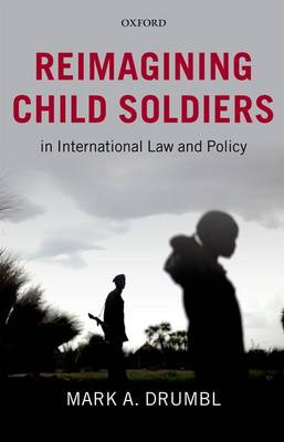 Reimagining Child Soldiers in International Law and Policy by Mark A. Drumbl