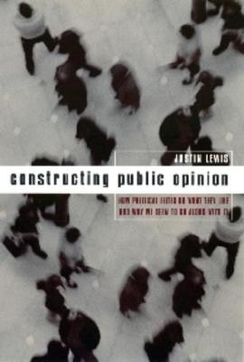Constructing Public Opinion: How Political Elites Do What They Like and Why We Seem to Go Along with It book